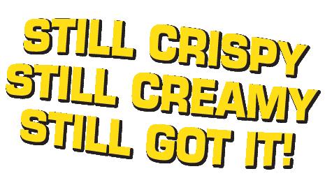 Still Crispy Still Creamy Still Got It.